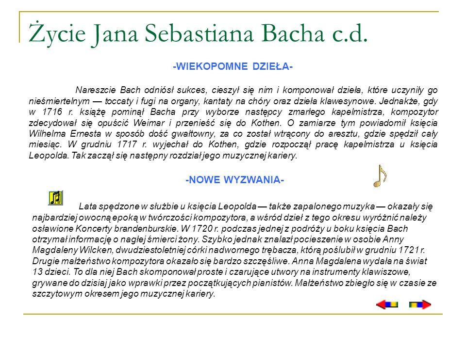 Życie Jana Sebastiana Bacha c.d. -WIEKOPOMNE DZIEŁA- Nareszcie Bach odniósł sukces, cieszył się nim i komponował dzieła, które uczyniły go nieśmiertel