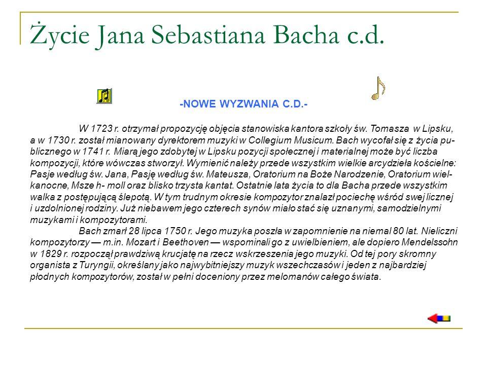 Życie Jana Sebastiana Bacha c.d. -NOWE WYZWANIA C.D.- W 1723 r. otrzymał propozycję objęcia stanowiska kantora szkoły św. Tomasza w Lipsku, a w 1730 r