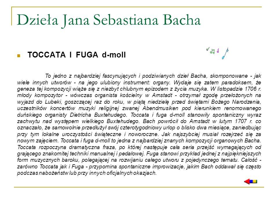 Dzieła Jana Sebastiana Bacha TOCCATA I FUGA d-moll To jedno z najbardziej fascynujących i podziwianych dzieł Bacha, skomponowane - jak wiele innych ut