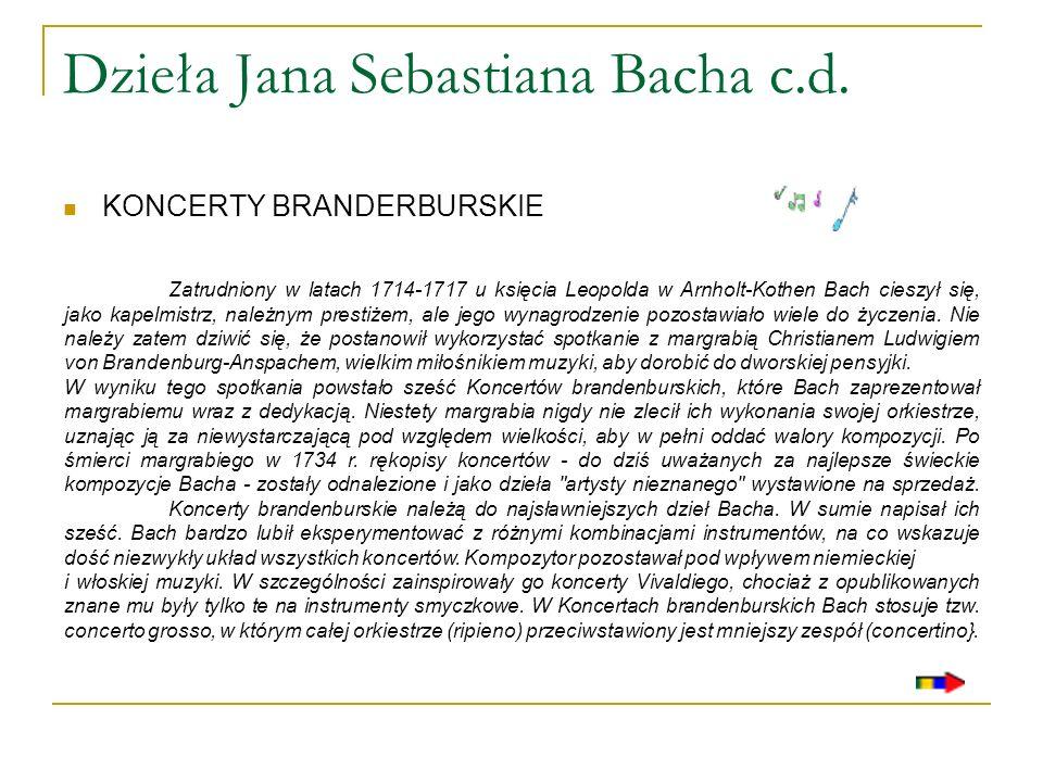 Dzieła Jana Sebastiana Bacha c.d. KONCERTY BRANDERBURSKIE Zatrudniony w latach 1714-1717 u księcia Leopolda w Arnholt-Kothen Bach cieszył się, jako ka