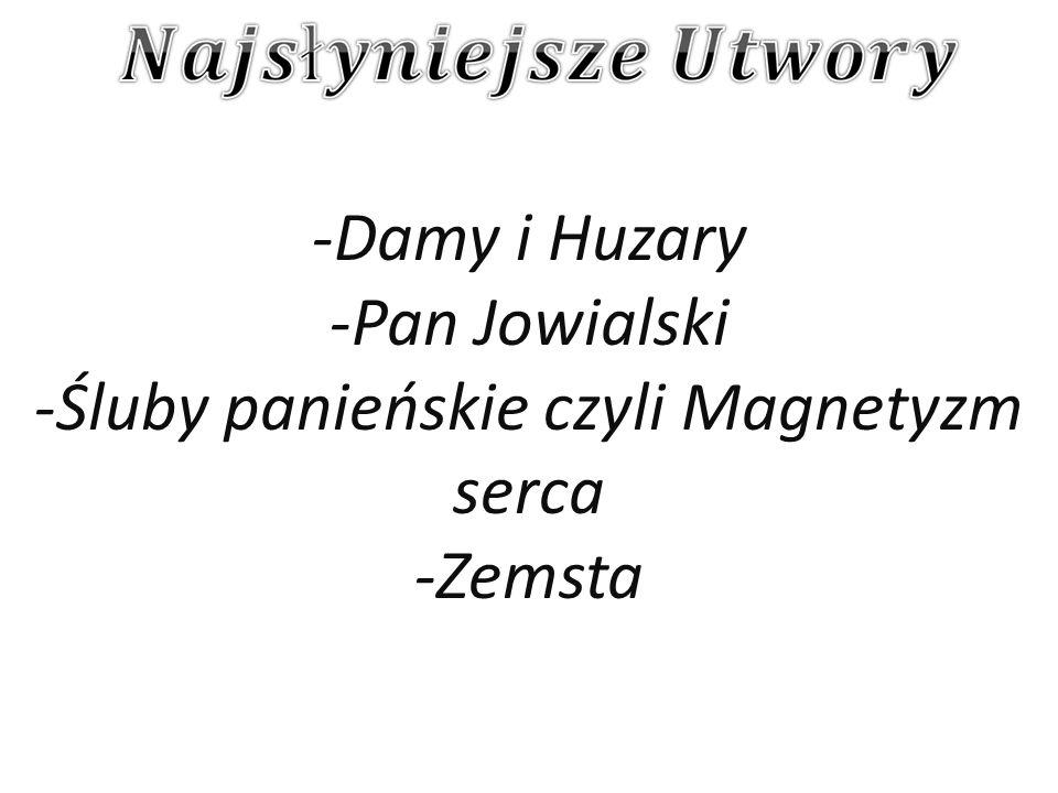 -Damy i Huzary -Pan Jowialski -Śluby panieńskie czyli Magnetyzm serca -Zemsta