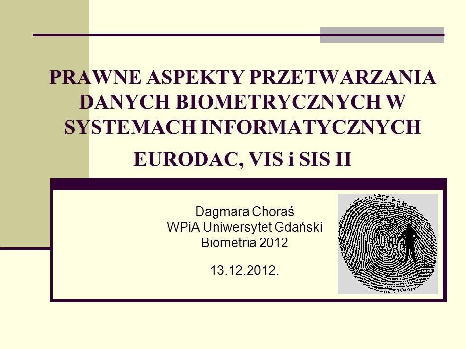 PRAWNE ASPEKTY PRZETWARZANIA DANYCH BIOMETRYCZNYCH W SYSTEMACH INFORMATYCZNYCH EURODAC, VIS i SIS II Dagmara Choraś WPiA Uniwersytet Gdański Biometria