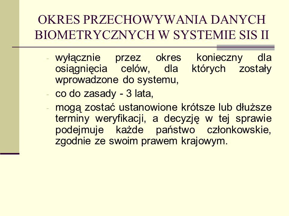 OKRES PRZECHOWYWANIA DANYCH BIOMETRYCZNYCH W SYSTEMIE SIS II - wyłącznie przez okres konieczny dla osiągnięcia celów, dla których zostały wprowadzone