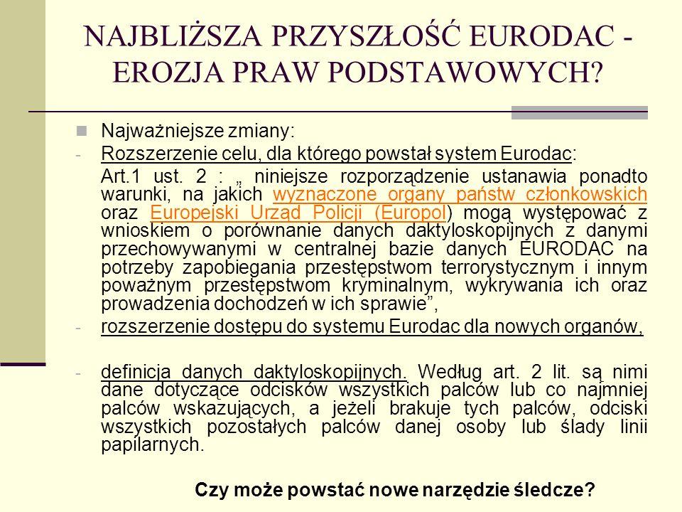 NAJBLIŻSZA PRZYSZŁOŚĆ EURODAC - EROZJA PRAW PODSTAWOWYCH? Najważniejsze zmiany: - Rozszerzenie celu, dla którego powstał system Eurodac: Art.1 ust. 2