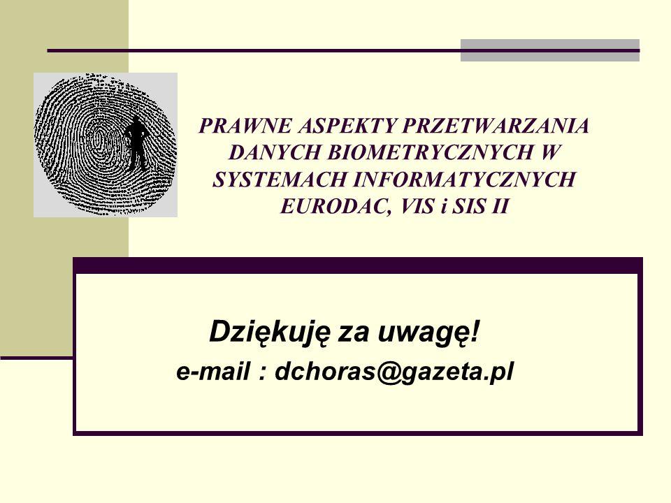 PRAWNE ASPEKTY PRZETWARZANIA DANYCH BIOMETRYCZNYCH W SYSTEMACH INFORMATYCZNYCH EURODAC, VIS i SIS II Dziękuję za uwagę! e-mail : dchoras@gazeta.pl