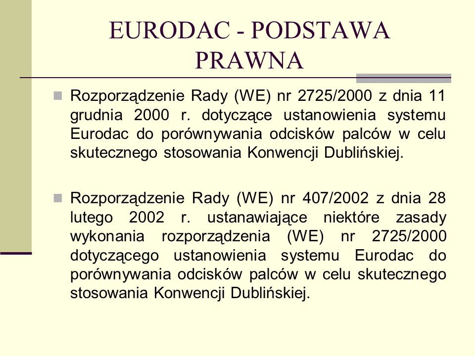 EURODAC - PODSTAWA PRAWNA Rozporządzenie Rady (WE) nr 2725/2000 z dnia 11 grudnia 2000 r. dotyczące ustanowienia systemu Eurodac do porównywania odcis