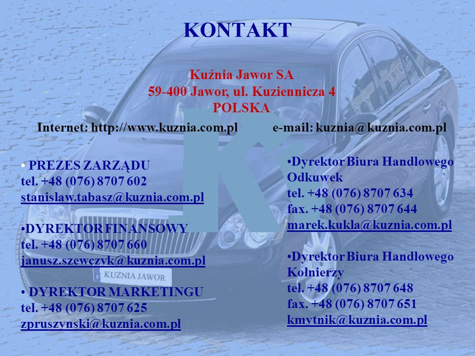 KONTAKT PREZES ZARZĄDU tel. +48 (076) 8707 602 stanislaw.tabasz@kuznia.com.pl DYREKTOR FINANSOWY tel. +48 (076) 8707 660 janusz.szewczyk@kuznia.com.pl