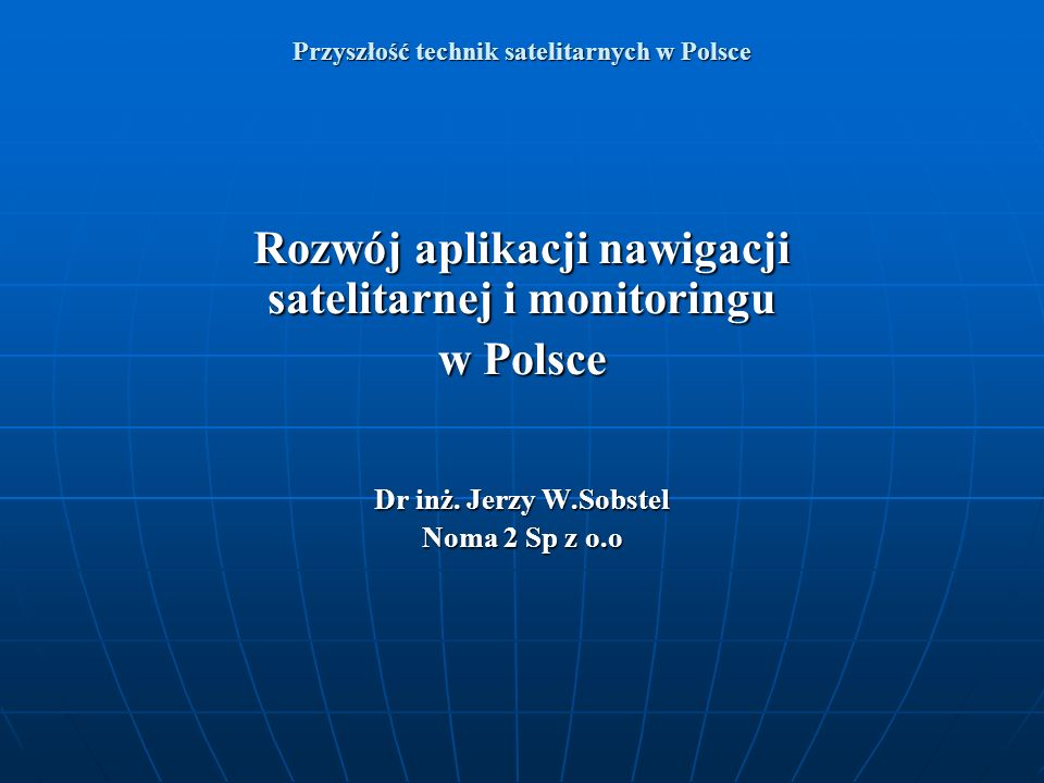 Przyszłość technik satelitarnych w Polsce Rozwój aplikacji nawigacji satelitarnej i monitoringu w Polsce Dr inż. Jerzy W.Sobstel Noma 2 Sp z o.o