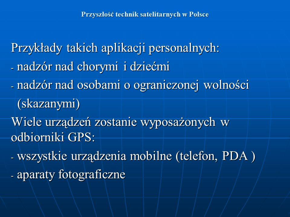 Przyszłość technik satelitarnych w Polsce Przykłady takich aplikacji personalnych: - nadzór nad chorymi i dziećmi - nadzór nad osobami o ograniczonej