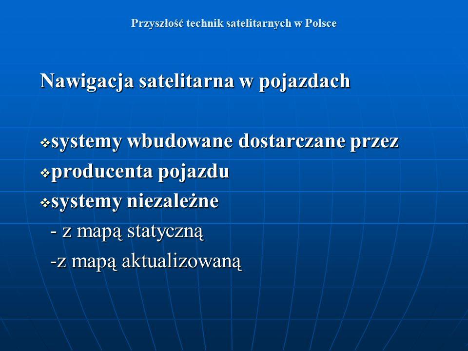 Przyszłość technik satelitarnych w Polsce Nawigacja satelitarna w pojazdach systemy wbudowane dostarczane przez systemy wbudowane dostarczane przez pr
