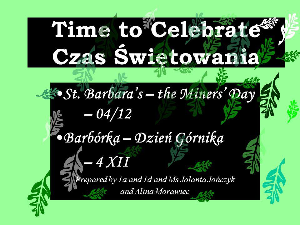 Time to Celebrate Czas Świętowania St. Barbaras – the Miners Day – 04/12 Barbórka – Dzień Górnika – 4 XII Prepared by 1a and 1d and Ms Jolanta Jończyk