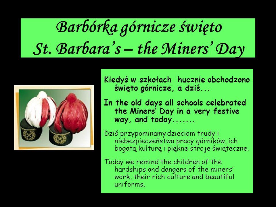 Barbórka górnicze święto St. Barbaras – the Miners Day Kiedyś w szkołach hucznie obchodzono święto górnicze, a dziś... In the old days all schools cel