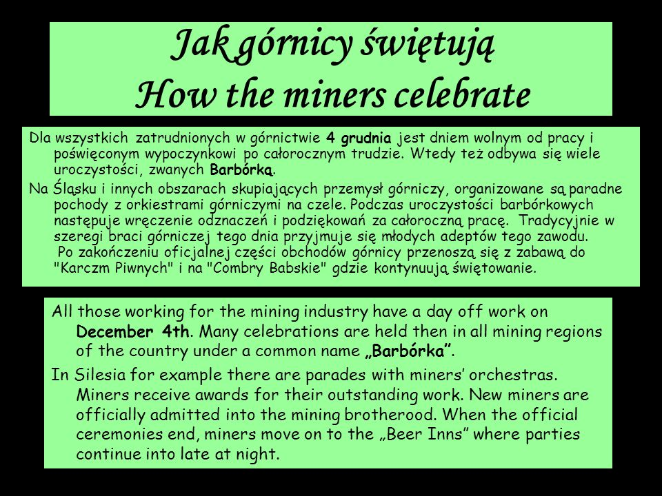 Jak górnicy świętują How the miners celebrate Dla wszystkich zatrudnionych w górnictwie 4 grudnia jest dniem wolnym od pracy i poświęconym wypoczynkow