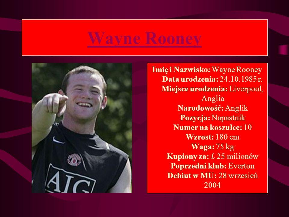 Wayne Rooney Imię i Nazwisko: Wayne Rooney Data urodzenia: 24.10.1985 r. Miejsce urodzenia: Liverpool, Anglia Narodowość: Anglik Pozycja: Napastnik Nu