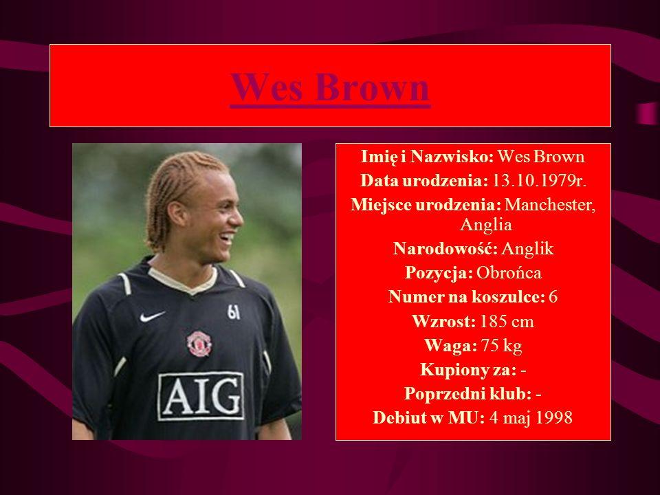 Wes Brown Imię i Nazwisko: Wes Brown Data urodzenia: 13.10.1979r. Miejsce urodzenia: Manchester, Anglia Narodowość: Anglik Pozycja: Obrońca Numer na k