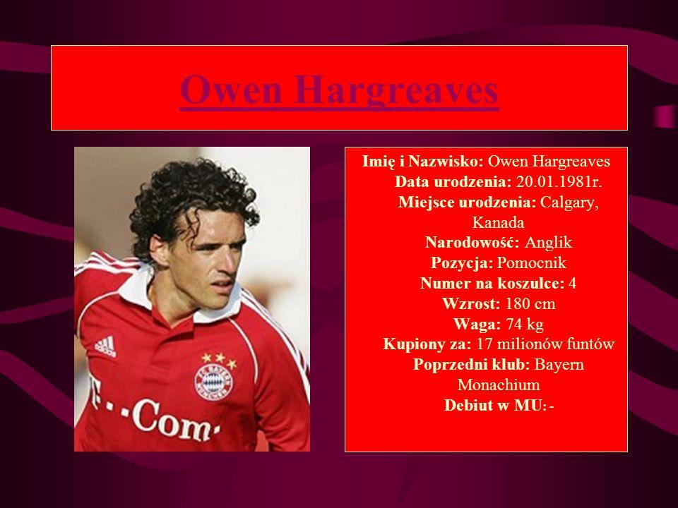 Owen Hargreaves Imię i Nazwisko: Owen Hargreaves Data urodzenia: 20.01.1981r. Miejsce urodzenia: Calgary, Kanada Narodowość: Anglik Pozycja: Pomocnik