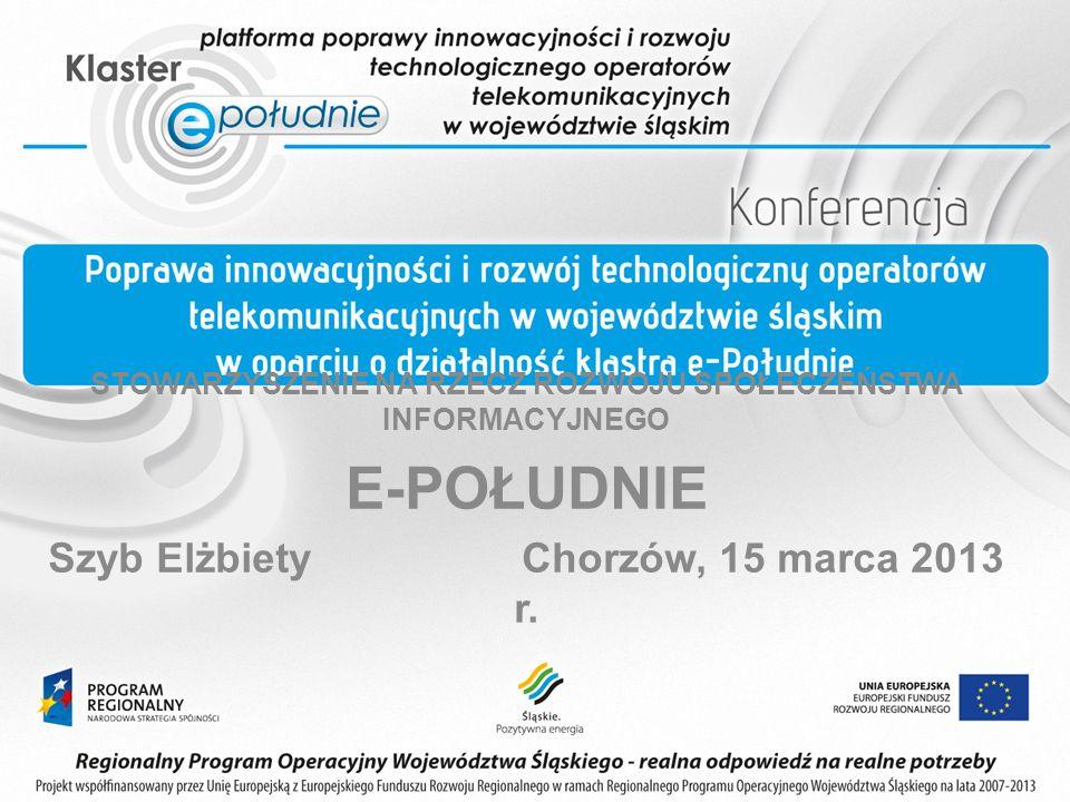 STOWARZYSZENIE NA RZECZ ROZWOJU SPOŁECZEŃSTWA INFORMACYJNEGO E-POŁUDNIE Szyb Elżbiety Chorzów, 15 marca 2013 r.