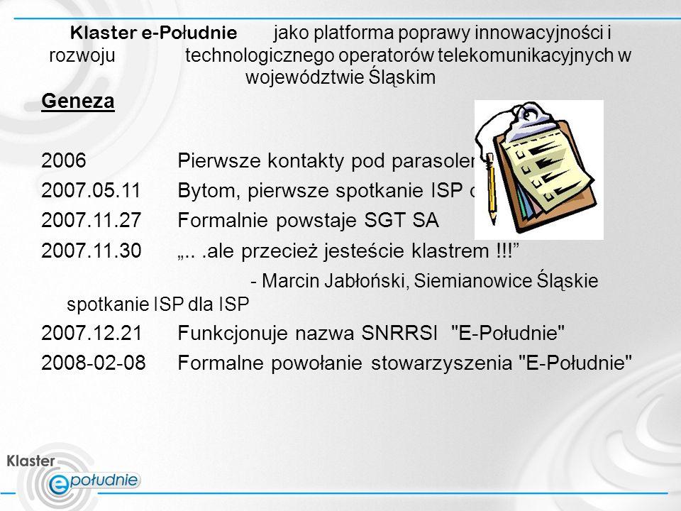 Klaster e-Po ł udnie jako platforma poprawy innowacyjności i rozwoju technologicznego operatorów telekomunikacyjnych w województwie Śląskim Geneza 2006Pierwsze kontakty pod parasolem 3s 2007.05.11Bytom, pierwsze spotkanie ISP dla ISP 2007.11.27Formalnie powstaje SGT SA 2007.11.30...ale przecież jesteście klastrem !!.
