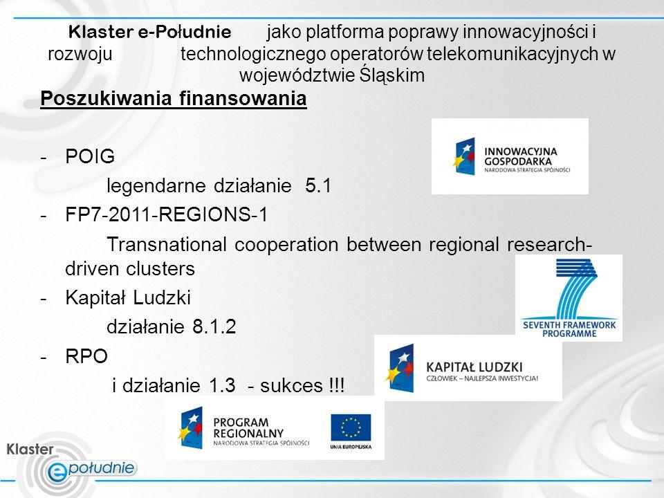 Klaster e-Po ł udnie jako platforma poprawy innowacyjności i rozwoju technologicznego operatorów telekomunikacyjnych w województwie Śląskim Poszukiwania finansowania -POIG legendarne działanie 5.1 -FP7-2011-REGIONS-1 Transnational cooperation between regional research- driven clusters -Kapitał Ludzki działanie 8.1.2 -RPO i działanie 1.3 - sukces !!!