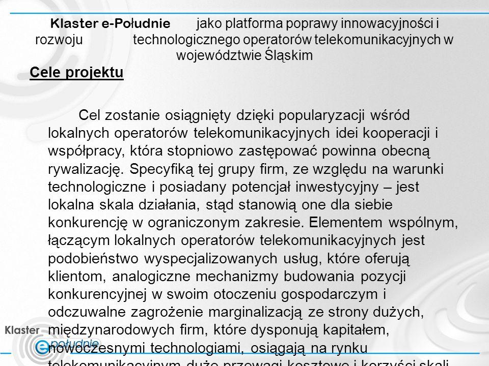 Klaster e-Po ł udnie jako platforma poprawy innowacyjności i rozwoju technologicznego operatorów telekomunikacyjnych w województwie Śląskim Cele projektu Cel zostanie osiągnięty dzięki popularyzacji wśród lokalnych operatorów telekomunikacyjnych idei kooperacji i współpracy, która stopniowo zastępować powinna obecną rywalizację.