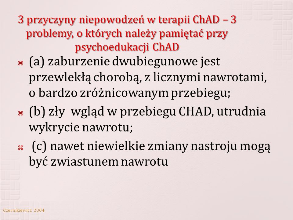 3 przyczyny niepowodzeń w terapii ChAD – 3 problemy, o których należy pamiętać przy psychoedukacji ChAD (a) zaburzenie dwubiegunowe jest przewlekłą ch