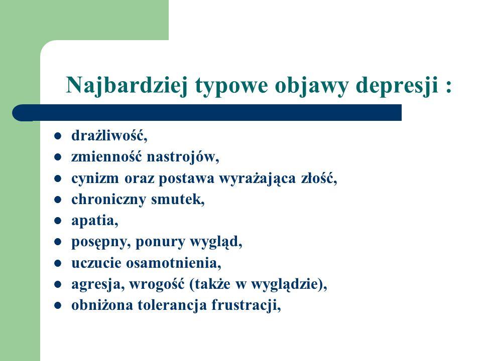 Najbardziej typowe objawy depresji : drażliwość, zmienność nastrojów, cynizm oraz postawa wyrażająca złość, chroniczny smutek, apatia, posępny, ponury wygląd, uczucie osamotnienia, agresja, wrogość (także w wyglądzie), obniżona tolerancja frustracji,