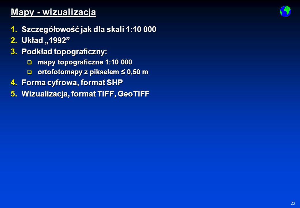 22 Mapy - wizualizacja 1.Szczegółowość jak dla skali 1:10 000 2.Układ 1992 3.Podkład topograficzny: mapy topograficzne 1:10 000 mapy topograficzne 1:10 000 ortofotomapy z pikselem 0,50 m ortofotomapy z pikselem 0,50 m 4.Forma cyfrowa, format SHP 5.Wizualizacja, format TIFF, GeoTIFF