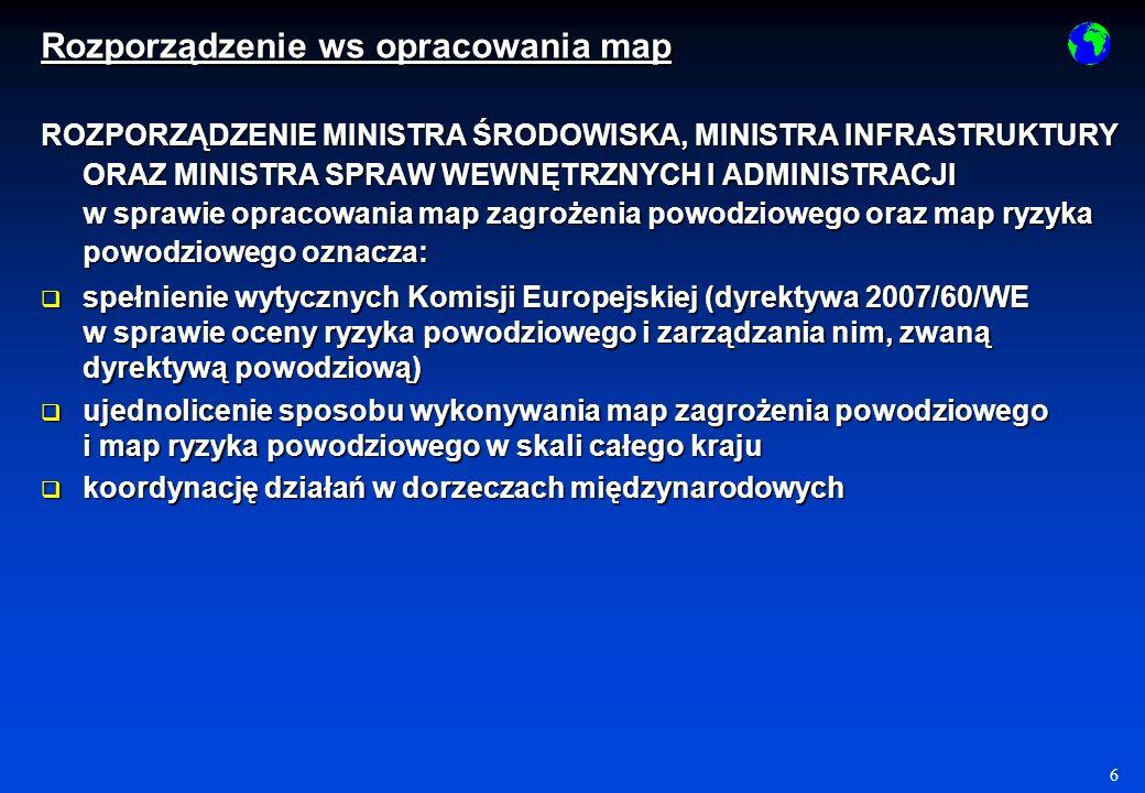 6 Rozporządzenie ws opracowania map ROZPORZĄDZENIE MINISTRA ŚRODOWISKA, MINISTRA INFRASTRUKTURY ORAZ MINISTRA SPRAW WEWNĘTRZNYCH I ADMINISTRACJI w sprawie opracowania map zagrożenia powodziowego oraz map ryzyka powodziowego oznacza: spełnienie wytycznych Komisji Europejskiej (dyrektywa 2007/60/WE w sprawie oceny ryzyka powodziowego i zarządzania nim, zwaną dyrektywą powodziową) spełnienie wytycznych Komisji Europejskiej (dyrektywa 2007/60/WE w sprawie oceny ryzyka powodziowego i zarządzania nim, zwaną dyrektywą powodziową) ujednolicenie sposobu wykonywania map zagrożenia powodziowego i map ryzyka powodziowego w skali całego kraju ujednolicenie sposobu wykonywania map zagrożenia powodziowego i map ryzyka powodziowego w skali całego kraju koordynację działań w dorzeczach międzynarodowych koordynację działań w dorzeczach międzynarodowych