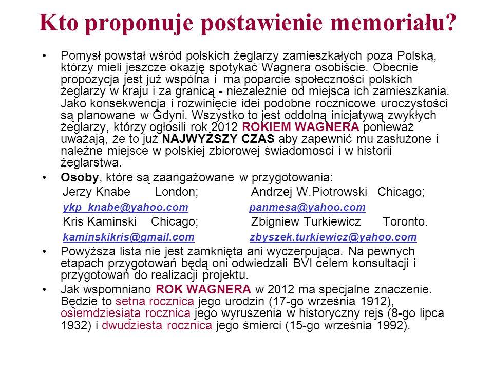 YACHT KLUB POLSKI LONDYN YACHT CLUB of POLAND LONDON 17 Hillside Road, N15 6LU, London, UK ykp@london.com Propozycja postawienia monumentu WŁADYSŁAWA WAGNERA na Beef Island, BVI Społeczność polskich żeglarzy, reprezentowana przez Komitet Organizacyjny przy Yacht Klubie Polski Londyn, proponuje postawienie pomnika lub memoriału dla Władysława WAGNERA, znanego na świecie jako WLADEK, na Beef Island, BVI, gdzie spędził on 10 lat swojego pionierskiego życia pozostawiając pierwszy pas startowy lotniska, kamienne budowle, uznanie i wdzięczną pamięć miejscowych mieszkańców.