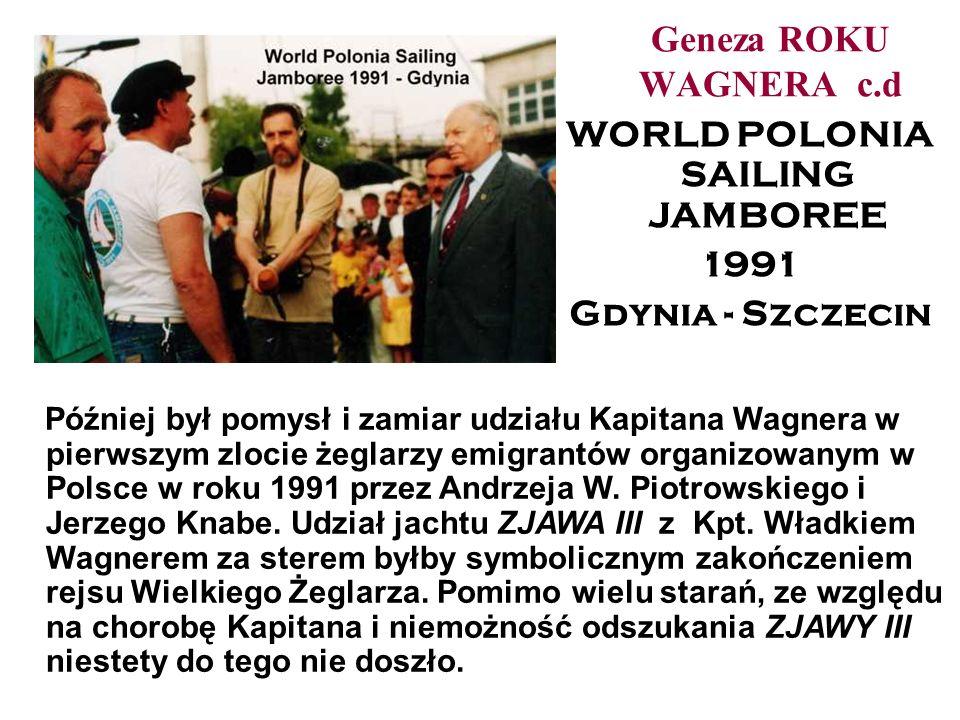 Geneza ROKU WAGNERA c.d WORLD POLONIA SAILING JAMBOREE 1991 Gdynia - Szczecin Później był pomysł i zamiar udziału Kapitana Wagnera w pierwszym zlocie