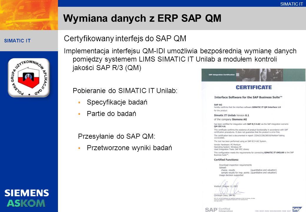 SIMATIC IT Wymiana danych z ERP SAP QM Certyfikowany interfejs do SAP QM Implementacja interfejsu QM-IDI umożliwia bezpośrednią wymianę danych pomiędzy systemem LIMS SIMATIC IT Unilab a modułem kontroli jakości SAP R/3 (QM) Pobieranie do SIMATIC IT Unilab: Specyfikacje badań Partie do badań Przesyłanie do SAP QM: Przetworzone wyniki badań
