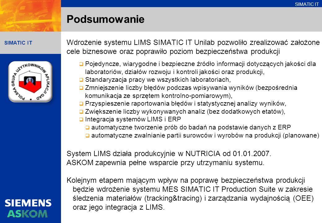 SIMATIC IT Podsumowanie Wdrożenie systemu LIMS SIMATIC IT Unilab pozwoliło zrealizować założone cele biznesowe oraz poprawiło poziom bezpieczeństwa produkcji Pojedyncze, wiarygodne i bezpieczne źródło informacji dotyczących jakości dla laboratoriów, działów rozwoju i kontroli jakości oraz produkcji, Standaryzacja pracy we wszystkich laboratoriach, Zmniejszenie liczby błędów podczas wpisywania wyników (bezpośrednia komunikacja ze sprzętem kontrolno-pomiarowym), Przyspieszenie raportowania błędów i statystycznej analizy wyników, Zwiększenie liczby wykonywanych analiz (bez dodatkowych etatów), Integracja systemów LIMS i ERP automatyczne tworzenie prób do badań na podstawie danych z ERP automatyczne zwalnianie partii surowców i wyrobów na produkcji (planowane) System LIMS działa produkcyjnie w NUTRICIA od 01.01.2007.