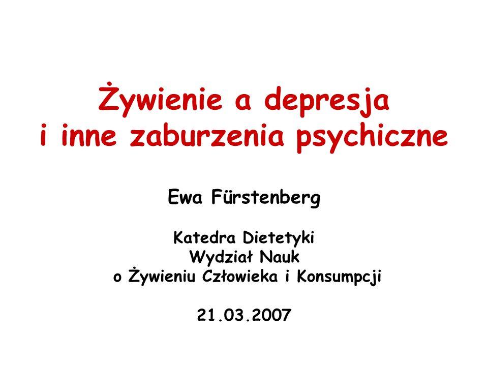 Żywienie a depresja i inne zaburzenia psychiczne Ewa Fürstenberg Katedra Dietetyki Wydział Nauk o Żywieniu Człowieka i Konsumpcji 21.03.2007