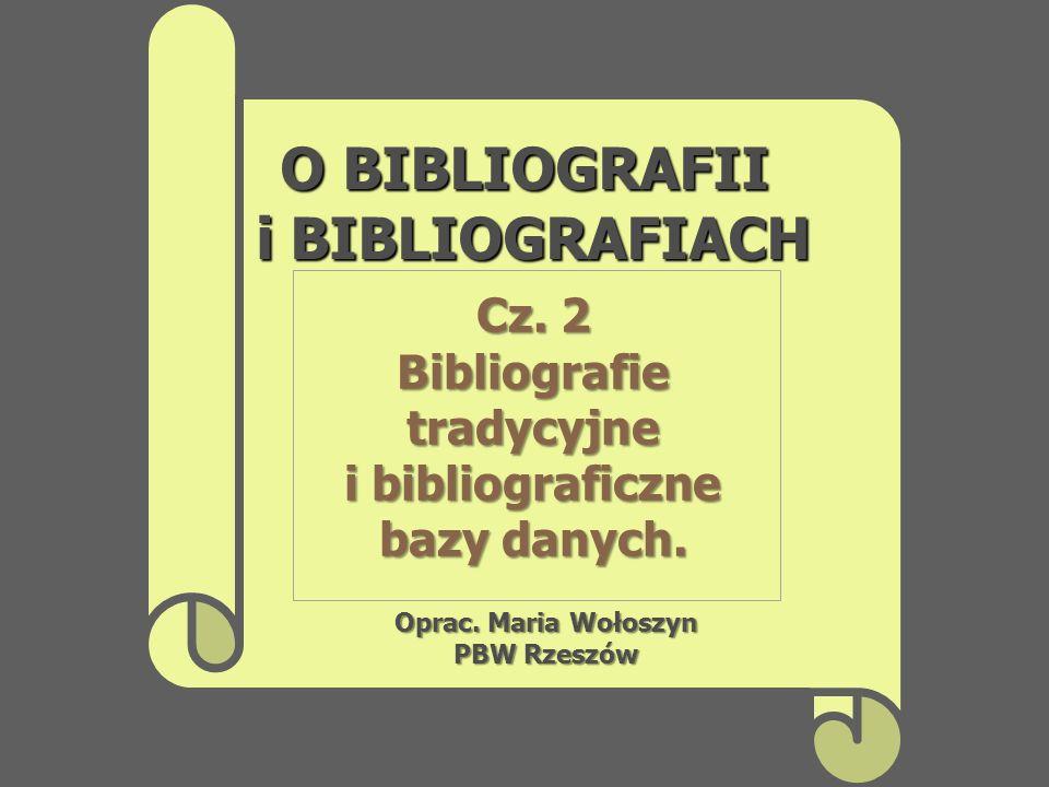 O BIBLIOGRAFII i BIBLIOGRAFIACH Oprac. Maria Wołoszyn PBW Rzeszów Cz. 2 Bibliografietradycyjne i bibliograficzne bazy danych.