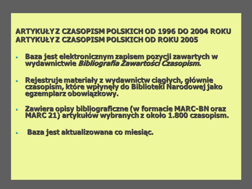 ARTYKUŁY Z CZASOPISM POLSKICH OD 1996 DO 2004 ROKU ARTYKUŁY Z CZASOPISM POLSKICH OD ROKU 2005 Baza jest elektronicznym zapisem pozycji zawartych w wyd