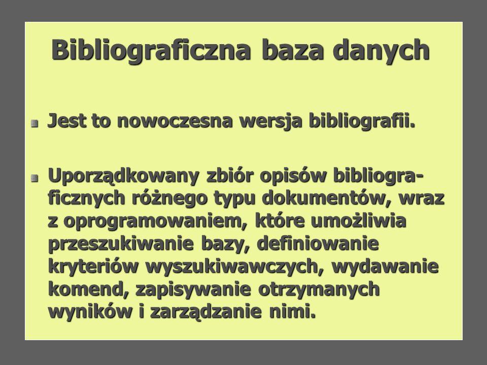 Bibliograficzna baza danych Jest to nowoczesna wersja bibliografii. Uporządkowany zbiór opisów bibliogra- ficznych różnego typu dokumentów, wraz z opr