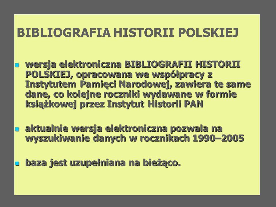 BIBLIOGRAFIA HISTORII POLSKIEJ wersja elektroniczna BIBLIOGRAFII HISTORII POLSKIEJ, opracowana we współpracy z Instytutem Pamięci Narodowej, zawiera t