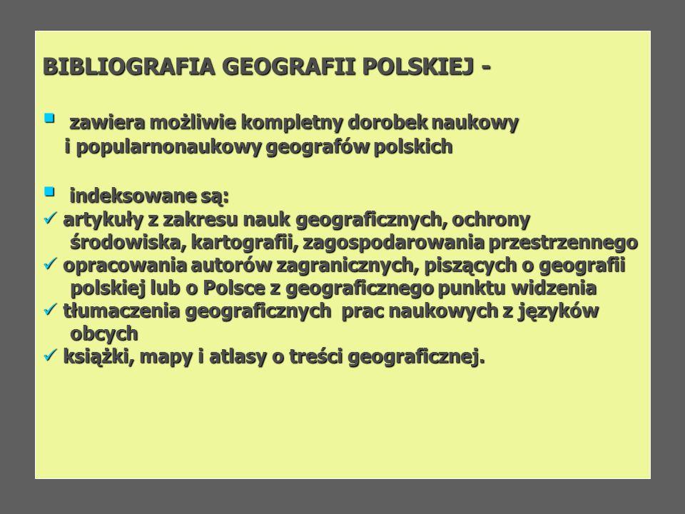 BIBLIOGRAFIA GEOGRAFII POLSKIEJ - zawiera możliwie kompletny dorobek naukowy zawiera możliwie kompletny dorobek naukowy i popularnonaukowy geografów p