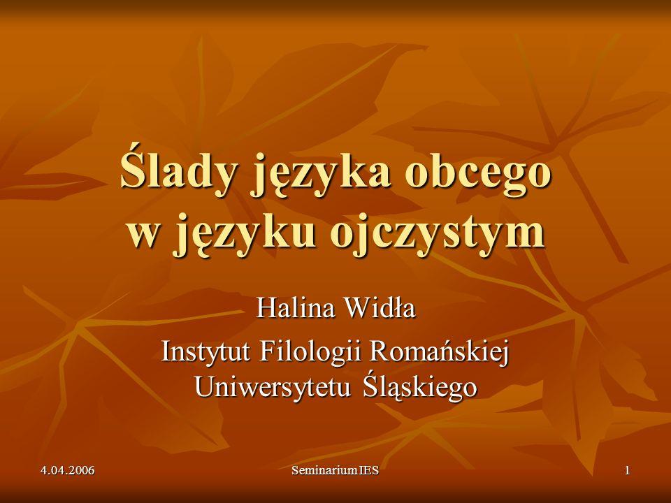 4.04.2006 Seminarium IES 1 Ślady języka obcego w języku ojczystym Halina Widła Instytut Filologii Romańskiej Uniwersytetu Śląskiego