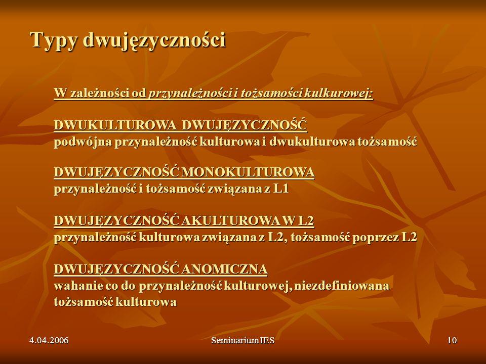 4.04.2006Seminarium IES10 Typy dwujęzyczności W zależności od przynależności i tożsamości kulkurowej: DWUKULTUROWA DWUJĘZYCZNOŚĆ podwójna przynależnoś