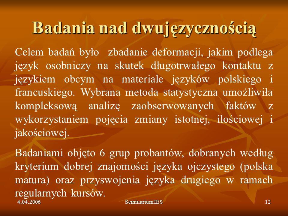 4.04.2006Seminarium IES12 Badania nad dwujęzycznością Celem badań było zbadanie deformacji, jakim podlega język osobniczy na skutek długotrwałego kont