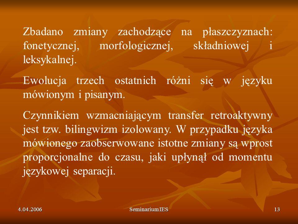 4.04.2006Seminarium IES13 Zbadano zmiany zachodzące na płaszczyznach: fonetycznej, morfologicznej, składniowej i leksykalnej. Ewolucja trzech ostatnic