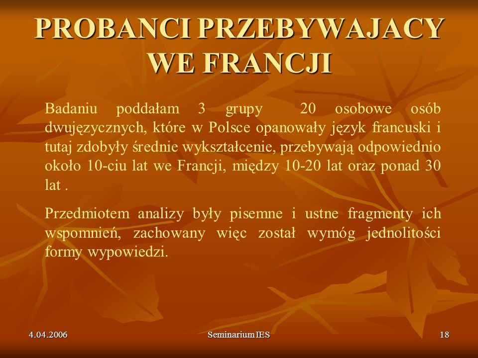 4.04.2006Seminarium IES18 PROBANCI PRZEBYWAJACY WE FRANCJI Badaniu poddałam 3 grupy 20 osobowe osób dwujęzycznych, które w Polsce opanowały język fran