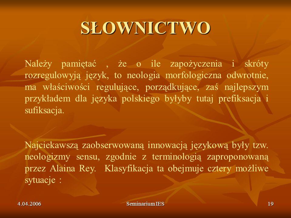4.04.2006Seminarium IES19 SŁOWNICTWO Należy pamiętać, że o ile zapożyczenia i skróty rozregulowyją język, to neologia morfologiczna odwrotnie, ma właś