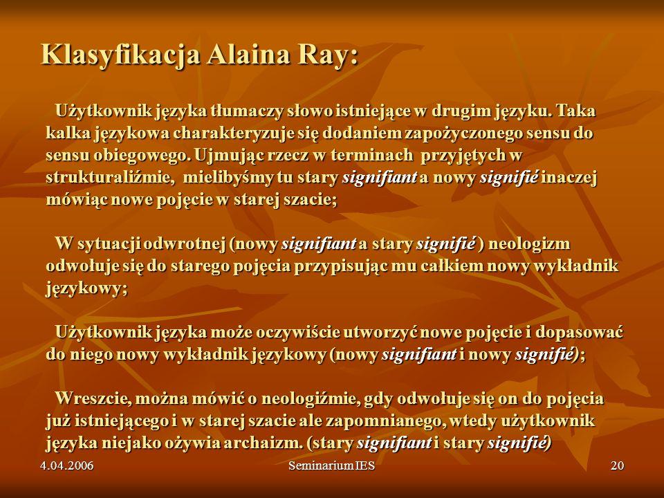 4.04.2006Seminarium IES20 Klasyfikacja Alaina Ray: Użytkownik języka tłumaczy słowo istniejące w drugim języku. Taka kalka językowa charakteryzuje się