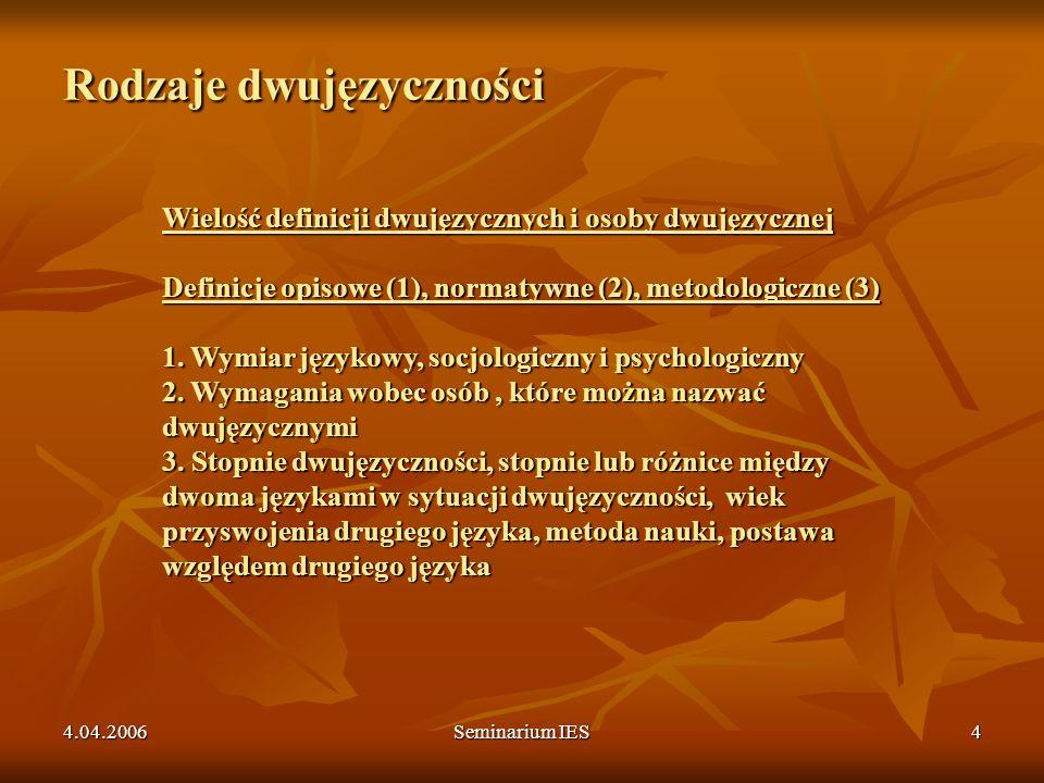 4.04.2006Seminarium IES5 Typy dwujęzyczności W zależności od relacji język – myślenie: DWUJĘZYCZNOŚĆ ZŁOŻONA: DWUJĘZYCZNOŚĆ WSPÓŁRZĘDNA: W zależności od relacji język – myślenie: DWUJĘZYCZNOŚĆ ZŁOŻONA: JEDNOSTKA L1 – ODPOWIEDNIK L2 =JEDNO POJĘCIE DWUJĘZYCZNOŚĆ WSPÓŁRZĘDNA: JEDNOSTKA L1 – ODPOWIEDNIK L2 = DWA POJĘCIA