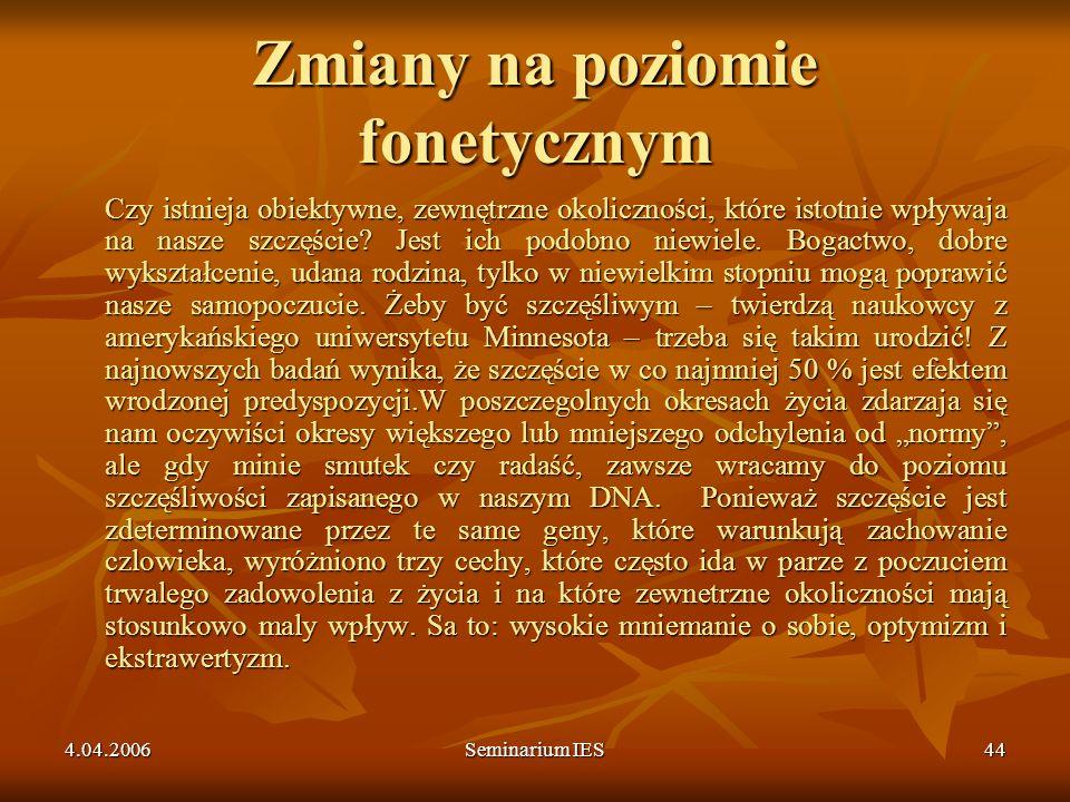 4.04.2006Seminarium IES44 Zmiany na poziomie fonetycznym Czy istnieja obiektywne, zewnętrzne okoliczności, które istotnie wpływaja na nasze szczęście?