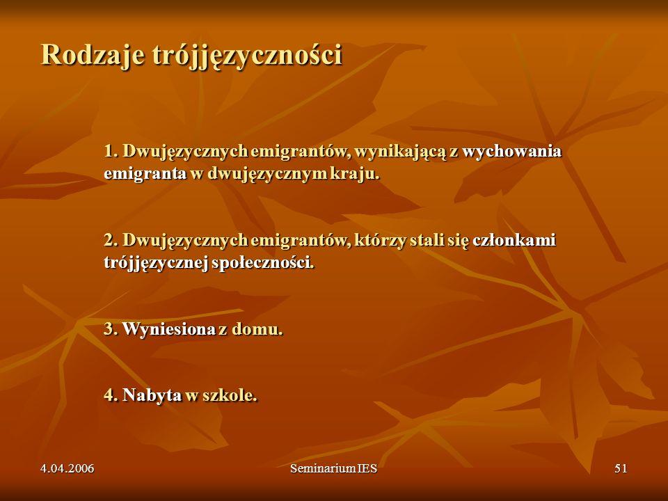 4.04.2006Seminarium IES51 Rodzaje trójjęzyczności 1. Dwujęzycznych emigrantów, wynikającą z wychowania emigranta w dwujęzycznym kraju. 2. Dwujęzycznyc