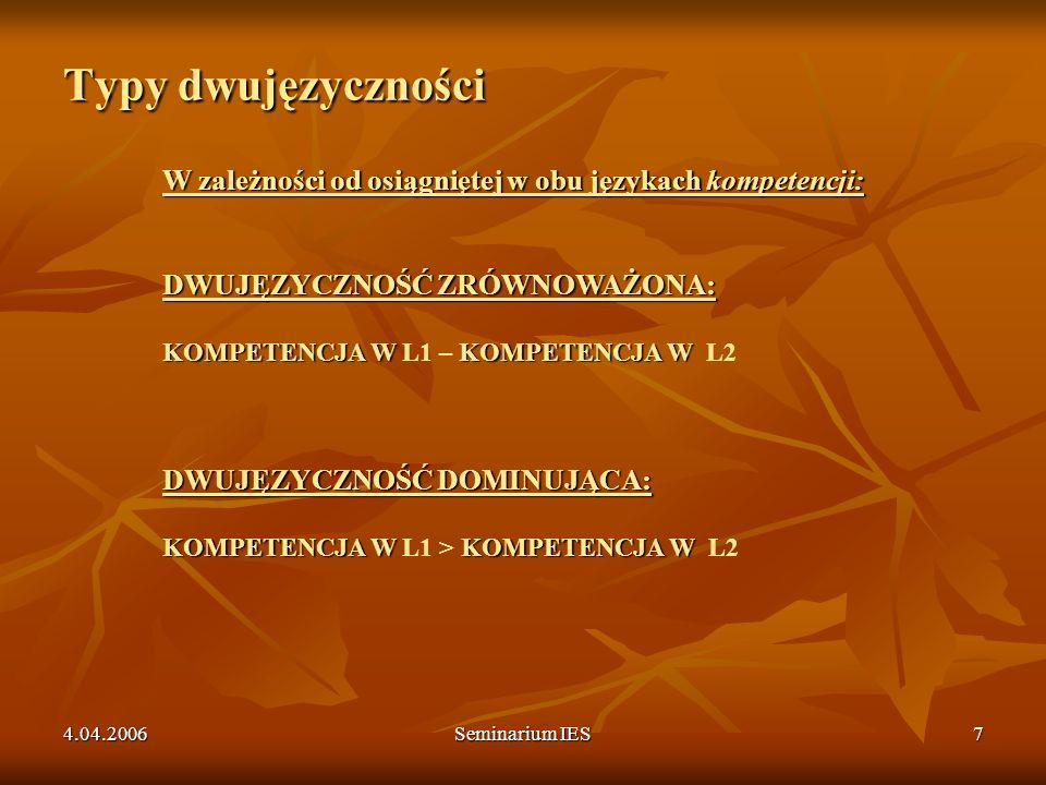 4.04.2006Seminarium IES8 Typy dwujęzyczności W zależności od wieku przyswajania obu języków: WCZESNA DWUJĘZYCZNOŚĆ JEDNOCZESNA / SUKCESYWNA: DWUJĘZYCZNOŚĆ WIEKU DORASTANIA: DWUJĘZYCZNOŚĆ DOROSŁYCH: W zależności od wieku przyswajania obu języków: WCZESNA DWUJĘZYCZNOŚĆ JEDNOCZESNA / SUKCESYWNA: L2 nabywany w dzieciństwie i przyswojony przed 10/11 rokiem zycia (LA + LB = dwa języki ojczyste) DWUJĘZYCZNOŚĆ WIEKU DORASTANIA: L1 =język ojczysty, L2 przyswojony między 4-5 a 10/11 rokiem życia DWUJĘZYCZNOŚĆ DOROSŁYCH: L2 przyswojony między 10/11 a 16/17 rokiem zycia L2 przyswojony po 16/17 roku życia