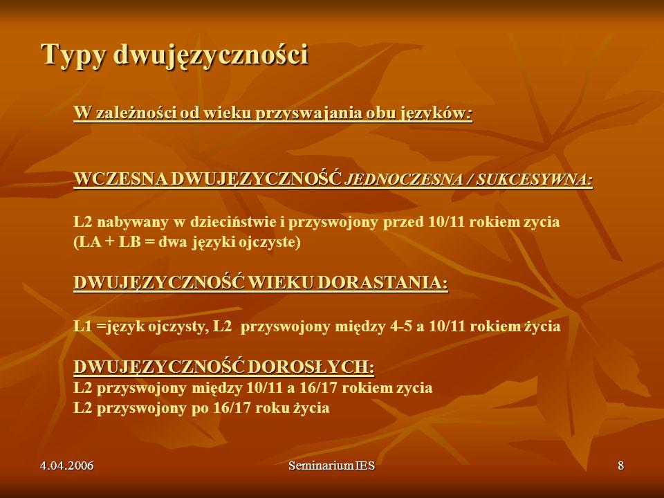 4.04.2006Seminarium IES8 Typy dwujęzyczności W zależności od wieku przyswajania obu języków: WCZESNA DWUJĘZYCZNOŚĆ JEDNOCZESNA / SUKCESYWNA: DWUJĘZYCZ